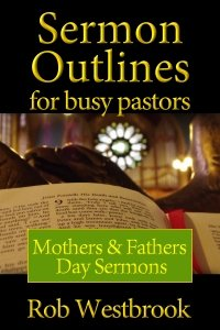 Sermon Outlines for Busy Pastors: Mothers and Fathers Day Sermons