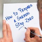 How to Prepare a Sermon Step Zero